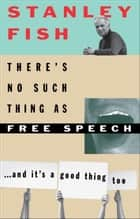 There's No Such Thing As Free Speech ebook by Stanley Fish