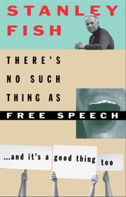 There's No Such Thing As Free Speech - And It's a Good Thing, Too ebook by Stanley Fish