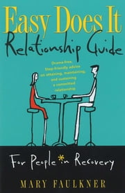 Easy Does It Relationship Guide for People in Recovery - Drama-free, Step-friendly advice on attaining, maintaining, and sustaining a committed relationship ebook by Mary Faulkner