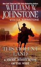 This Violent Land ebook by William W. Johnstone, J.A. Johnstone