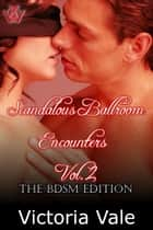 Scandalous Ballroom Encounters Vol. 2: The BDSM Edition ebook by Victoria Vale