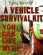 A Vehicle Survival Kit You Can Live With - Practical Survival Series, #9 ebook by Tony Nester
