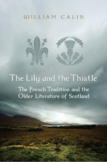 The Lily and the Thistle - The French Tradition and the Older Literature of Scotland ebook by William Calin