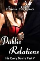 Public Relations (His Every Desire Part 5) ebook by