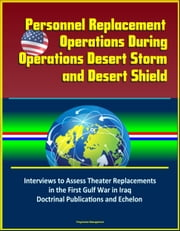 Personnel Replacement Operations During Operations Desert Storm and Desert Shield: Interviews to Assess Theater Replacements in the First Gulf War in Iraq, Doctrinal Publications and Echelon ebook by Progressive Management