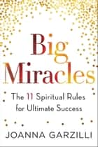 Big Miracles - The 11 Spiritual Rules for Ultimate Success ebook by Joanna Garzilli