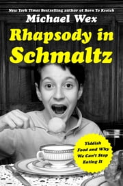 Rhapsody in Schmaltz - Yiddish Food and Why We Can't Stop Eating It ebook by Michael Wex