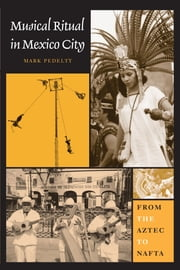 Musical Ritual in Mexico City - From the Aztec to NAFTA ebook by Mark Pedelty