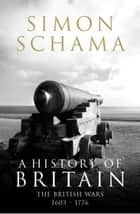 A History of Britain - Volume 2 - The British Wars 1603-1776 ebook by Simon Schama CBE