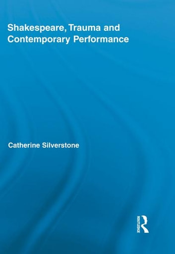 Shakespeare, Trauma and Contemporary Performance ebook by Catherine Silverstone