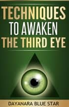 Techniques to Awaken the Third Eye ebook by Dayanara Blue Star