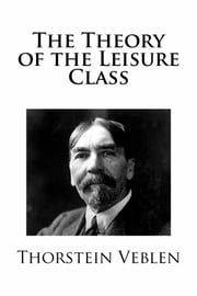 The Theory of the Leisure Class ebook by Thorstein Veblen