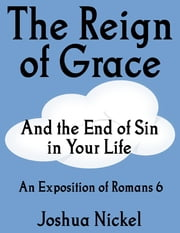 The Reign of Grace and the End of Sin in Your Life: An Exposition of Romans 6 ebook by Joshua Nickel
