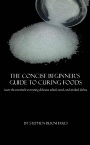 The Concise Beginner's Guide to Curing Foods ebook by Stephen Bernhard