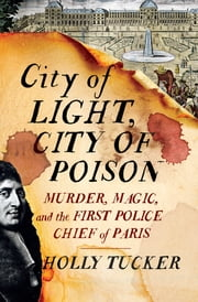 City of Light, City of Poison: Murder, Magic, and the First Police Chief of Paris ebook by Holly Tucker