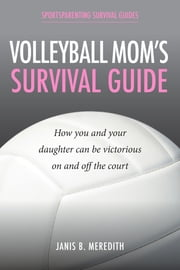 Volleyball Mom's Survival Guide - How You and Your Daughter Can Be Victorious on and off the Court ebook by Janis B. Meredith