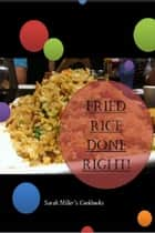 Fried Rice Cookbook - Fried Rice Done Right! - Sarah Miller's Cookbooks ebook by Sarah Miller