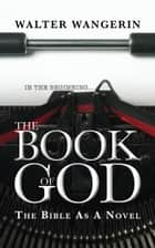 Book of God - The Bible as a novel eBook by Walter Wangerin
