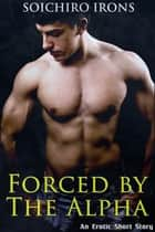 Forced by the Alpha ebook by Soichiro Irons