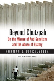 Beyond Chutzpah: On the Misuse of Anti-Semitism and the Abuse of History ebook by Finkelstein, Norman G.