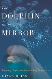 The Dolphin in the Mirror - Exploring Dolphin Minds and Saving Dolphin Lives ebook by Diana Reiss