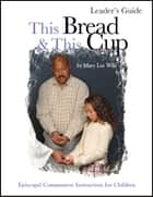 This Bread This Cup Leader Guide - Episcopal Communion Study ebook by Mary Lee Wile