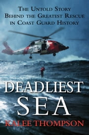 Deadliest Sea - The Untold Story Behind the Greatest Rescue in Coast Guard History ebook by Kalee Thompson