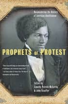Prophets Of Protest - Reconsidering The History Of American Abolitionism ebook by Timothy Patrick McCarthy, John Stauffer