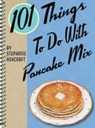 101 Things To Do With Pancake Mix ebook by Stephanie Ashcraft