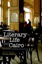 The Literary Life of Cairo - One Hundred Years in the Heart of the City ebook by Samia Mehrez