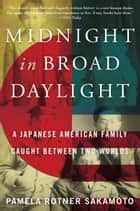 Midnight in Broad Daylight - A Japanese American Family Caught Between Two Worlds ebooks by Pamela Rotner Sakamoto