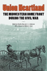 Union Heartland - The Midwestern Home Front during the Civil War ebook by Ginette Aley,Joseph L. Anderson,Brett Barker,William C. Davis,Nicole Etcheson,Michael P. Gray,R. Douglas Hurt,Julie A. Mujic