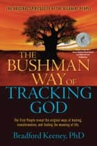 The Bushman Way of Tracking God - The Original Spirituality of the Kalahari People ebook by Bradford Keeney