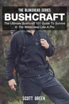 Bushcraft: The Ultimate Bushcraft 101 Guide To Survive In The Wilderness Like A Pro - The Blokehead Success Series ebook by Scott Green