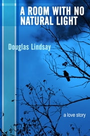 A Room With No Natural Light ebook by Douglas Lindsay