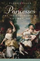 Princesses - The Six Daughters of George III ebook by Flora Fraser