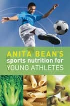 Anita Bean's Sports Nutrition for Young Athletes ebook by Anita Bean