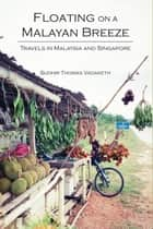 Floating on a Malayan Breeze - Travels in Malaysia and Singapore ebook by Sudhir Thomas Vadaketh