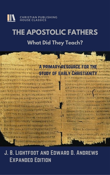 THE APOSTOLIC FATHERS - What Did They Teach? ebook by Edward D. Andrews,J. B. Lightfoot