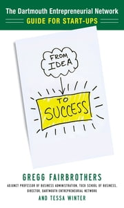 From Idea to Success: The Dartmouth Entrepreneurial Network Guide for Start-Ups ebook by Gregg Fairbrothers,Tessa Winter