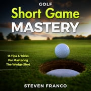 Golf Short Game Mastery: 13 Tips and Tricks for Mastering The Wedge Shot (Golf Mental Game, Golf Psychology & Golf Instruction, Golf Swing Techniques) audiobook by Steven Franco