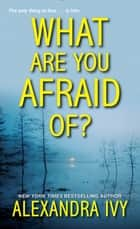 What Are You Afraid Of? ebooks by Alexandra Ivy