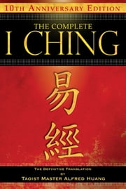 The Complete I Ching — 10th Anniversary Edition: The Definitive Translation by Taoist Master Alfred Huang - The Definitive Translation by Taoist Master Alfred Huang ebook by Taoist Master Alfred Huang