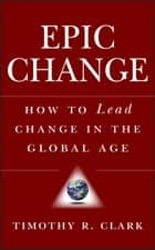 EPIC Change - How to Lead Change in the Global Age ebook by Timothy R. Clark