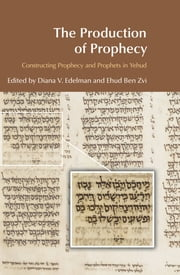 The Production of Prophecy - Constructing Prophecy and Prophets in Yehud ebook by Diana Vikander Edelman,Ehud Ben Zvi