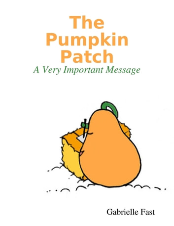 The Pumpkin Patch: A Very Important Message ebook by Gabrielle Fast