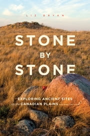 Stone by Stone - Exploring Ancient Sites on the Canadian Plains, Second Edition ebook by Liz Bryan