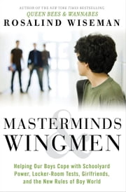 Masterminds and Wingmen - Helping Our Boys Cope with Schoolyard Power, Locker-Room Tests, Girlfriends, and the New Rules of Boy World ebook by Rosalind Wiseman