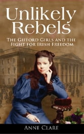 Unlikely Rebels: The Gifford Girls and the Fight for Irish Freedom ebook by Anne  Clare