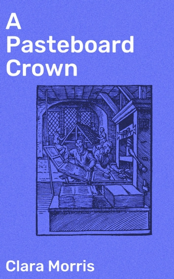 A Pasteboard Crown - A Story of the New York Stage ebook by Clara Morris